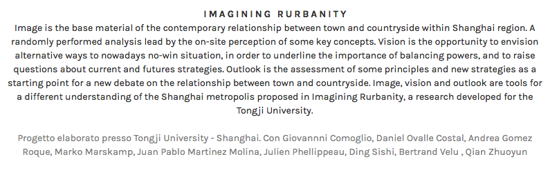 IMAGINING RURBANITY Image is the base material of the contemporary relationship between town and countryside within Shanghai region. A randomly performed analysis lead by the on-site perception of some key concepts. Vision is the opportunity to envision alternative ways to nowadays no-win situation, in order to underline the importance of balancing powers, and to raise questions about current and futures strategies. Outlook is the assessment of some principles and new strategies as a starting point for a new debate on the relationship between town and countryside. Image, vision and outlook are tools for a different understanding of the Shanghai metropolis proposed in Imagining Rurbanity, a research developed for the Tongji University. Progetto elaborato presso Tongji University - Shanghai. Con Giovannni Comoglio, Daniel Ovalle Costal, Andrea Gomez Roque, Marko Marskamp, Juan Pablo Martinez Molina, Julien Phellippeau, Ding Sishi, Bertrand Velu , Qian Zhuoyun